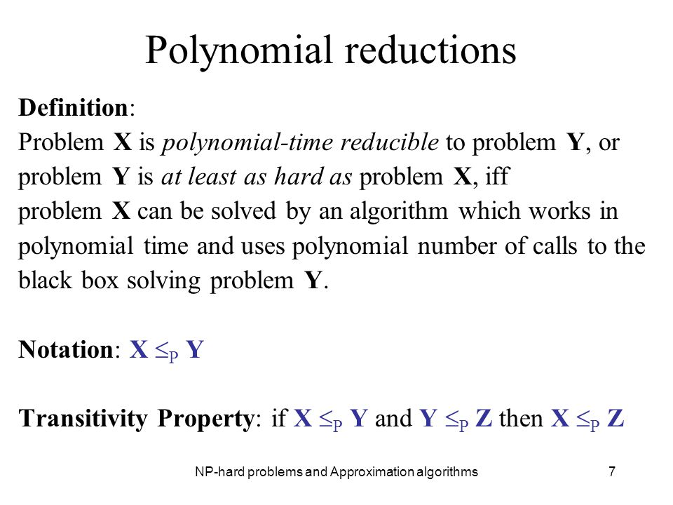NP-hard problems and Approximation algorithms7 Polynomial reductions Definition: Problem X is polynomial-time reducible to problem Y, or problem Y is
