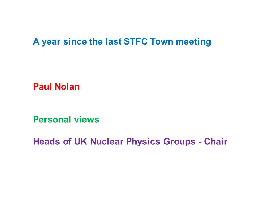 Consultation following the STFC programmatic review Quote from Presentation to PPAN Summary First priority A high enough investment in the current grants round to ensure the continued vitality of the UK nuclear physics programme by supporting the academic community to carry out world-leading experimental and theoretical research.
