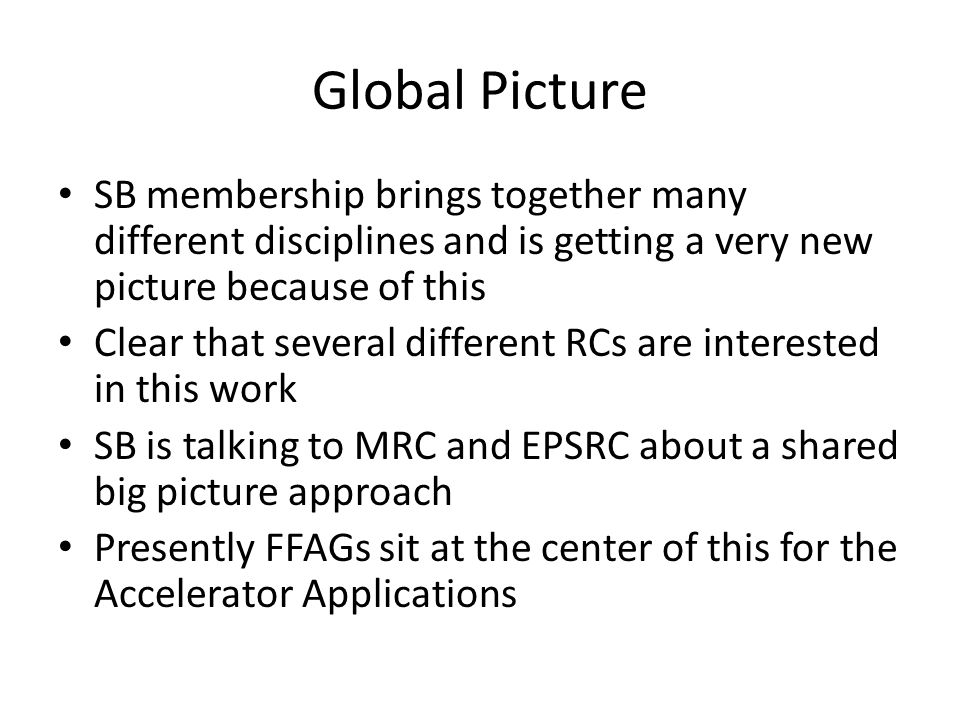Global Picture SB membership brings together many different disciplines and is getting a very new picture because of this Clear that several different RCs are interested in this work SB is talking to MRC and EPSRC about a shared big picture approach Presently FFAGs sit at the center of this for the Accelerator Applications