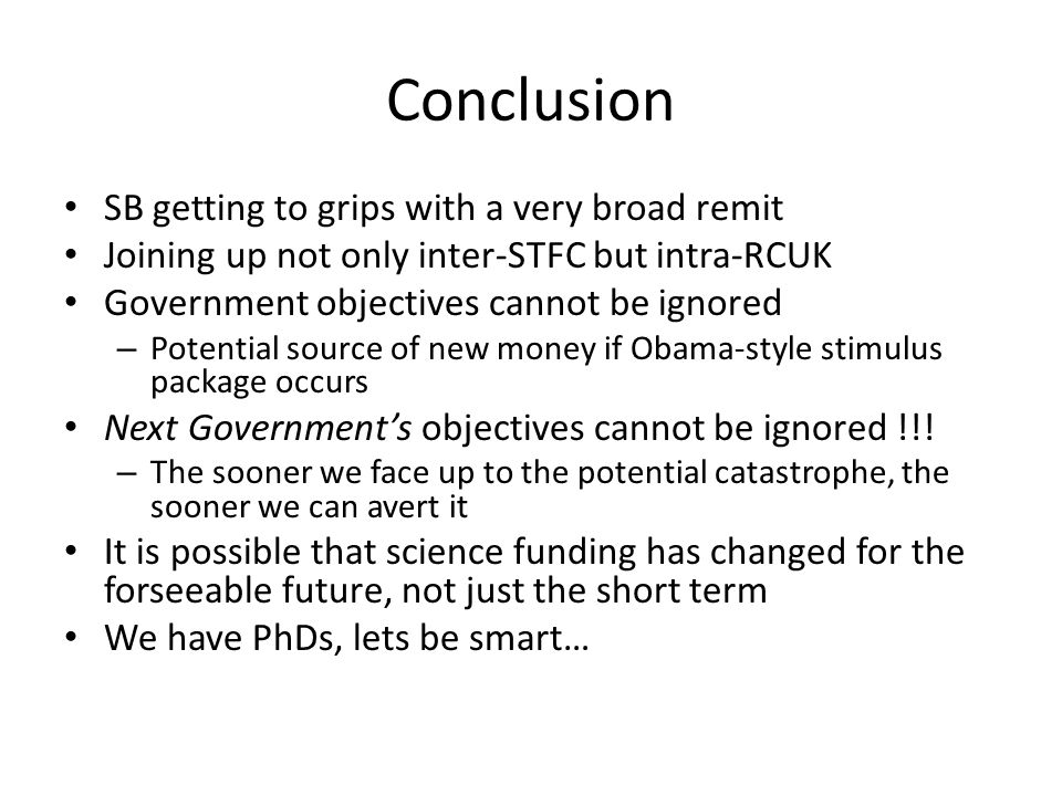 Conclusion SB getting to grips with a very broad remit Joining up not only inter-STFC but intra-RCUK Government objectives cannot be ignored – Potential source of new money if Obama-style stimulus package occurs Next Government's objectives cannot be ignored !!.