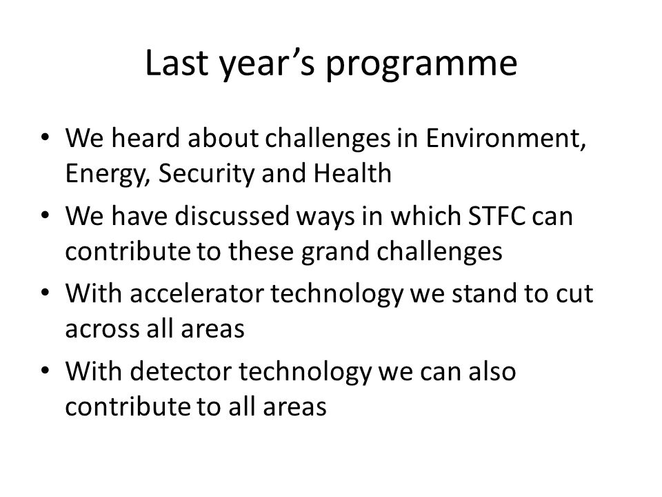 Last year's programme We heard about challenges in Environment, Energy, Security and Health We have discussed ways in which STFC can contribute to these grand challenges With accelerator technology we stand to cut across all areas With detector technology we can also contribute to all areas