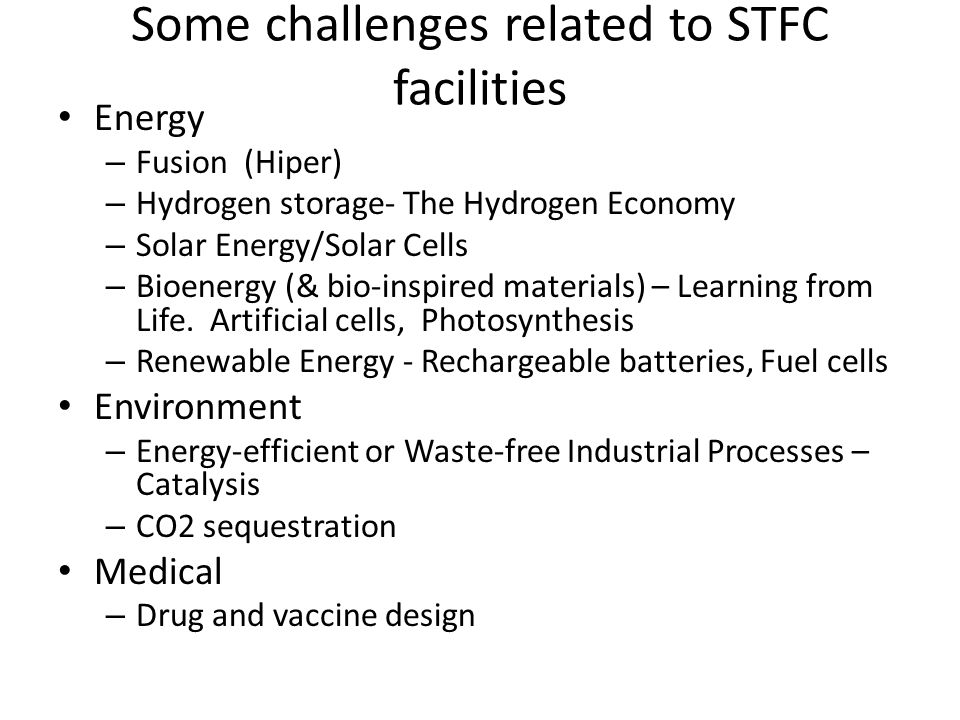 Some challenges related to STFC facilities Energy – Fusion (Hiper) – Hydrogen storage- The Hydrogen Economy – Solar Energy/Solar Cells – Bioenergy (& bio-inspired materials) – Learning from Life.