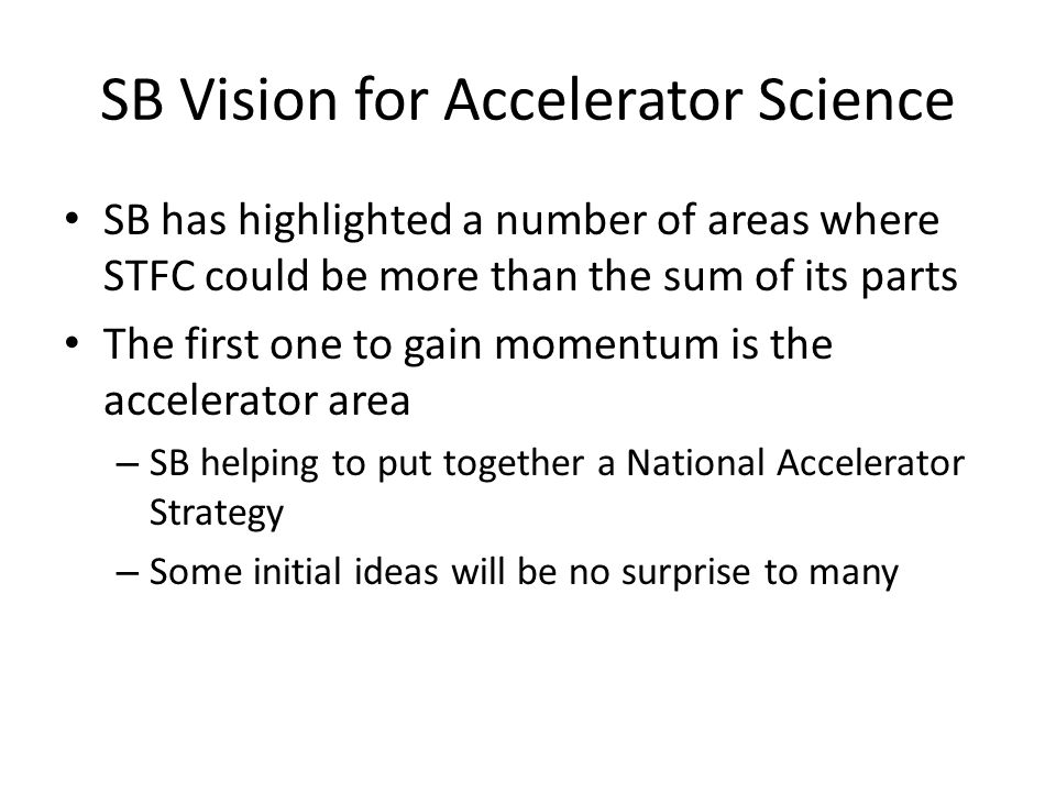 SB Vision for Accelerator Science SB has highlighted a number of areas where STFC could be more than the sum of its parts The first one to gain momentum is the accelerator area – SB helping to put together a National Accelerator Strategy – Some initial ideas will be no surprise to many