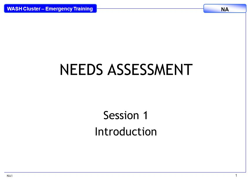 WASH Cluster – Emergency Training NA 1 NEEDS ASSESSMENT Session 1 Introduction NA1