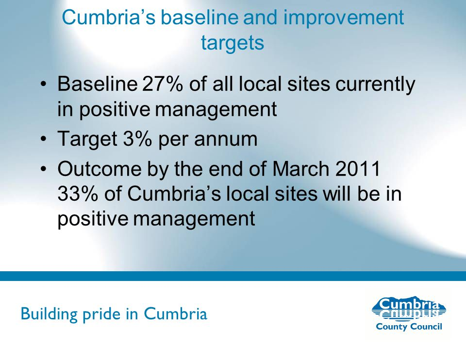 Building pride in Cumbria Do not use fonts other than Arial for your presentations Cumbria's baseline and improvement targets Baseline 27% of all local sites currently in positive management Target 3% per annum Outcome by the end of March 2011 33% of Cumbria's local sites will be in positive management