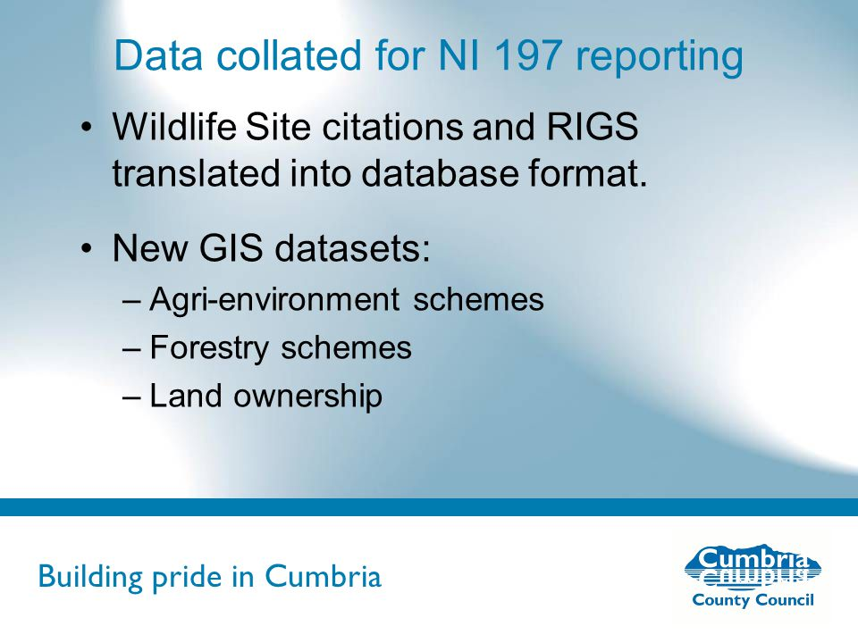 Building pride in Cumbria Do not use fonts other than Arial for your presentations Data collated for NI 197 reporting Wildlife Site citations and RIGS translated into database format.