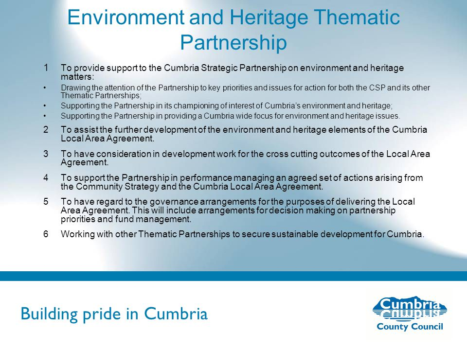 Building pride in Cumbria Do not use fonts other than Arial for your presentations Environment and Heritage Thematic Partnership 1 To provide support to the Cumbria Strategic Partnership on environment and heritage matters: Drawing the attention of the Partnership to key priorities and issues for action for both the CSP and its other Thematic Partnerships; Supporting the Partnership in its championing of interest of Cumbria's environment and heritage; Supporting the Partnership in providing a Cumbria wide focus for environment and heritage issues.