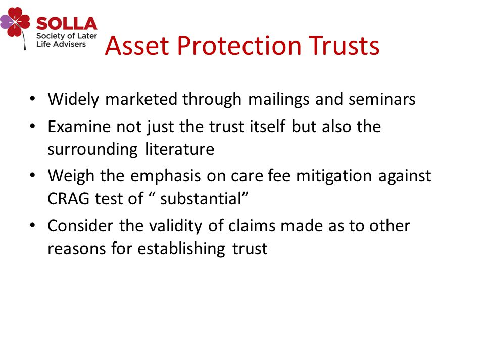 Asset Protection Trusts Widely marketed through mailings and seminars Examine not just the trust itself but also the surrounding literature Weigh the emphasis on care fee mitigation against CRAG test of substantial Consider the validity of claims made as to other reasons for establishing trust