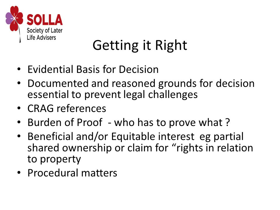 Getting it Right Evidential Basis for Decision Documented and reasoned grounds for decision essential to prevent legal challenges CRAG references Burden of Proof - who has to prove what .