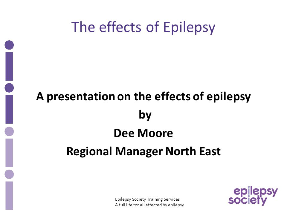Epilepsy Society Training Services A full life for all affected by epilepsy The effects of Epilepsy A presentation on the effects of epilepsy by Dee Moore Regional Manager North East