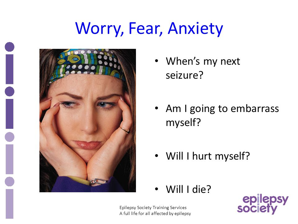 Epilepsy Society Training Services A full life for all affected by epilepsy Worry, Fear, Anxiety When's my next seizure.
