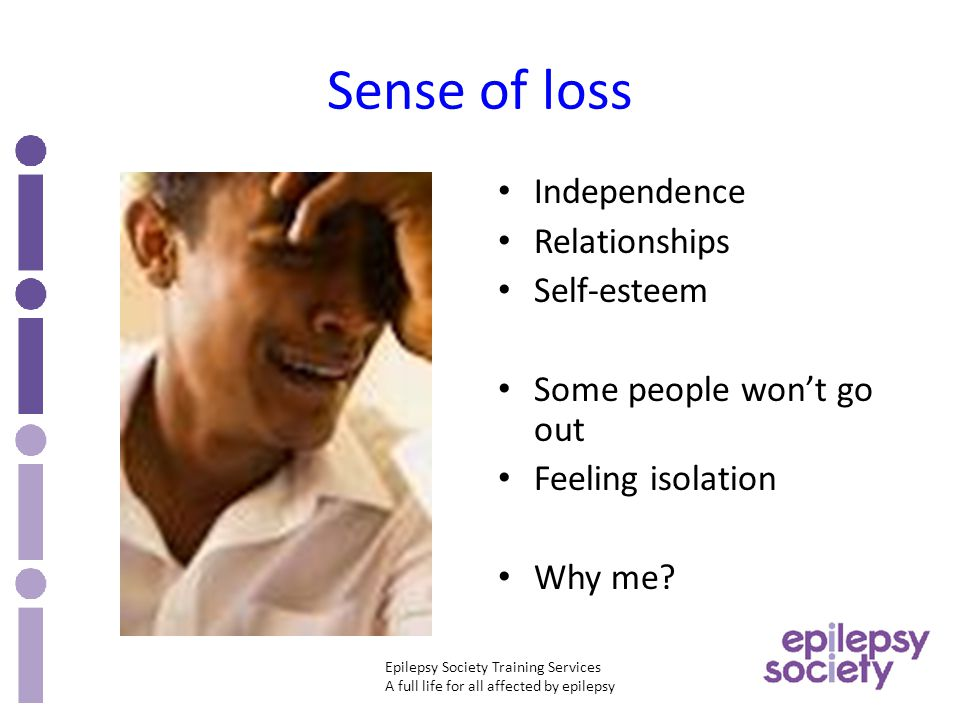 Epilepsy Society Training Services A full life for all affected by epilepsy Sense of loss Independence Relationships Self-esteem Some people won't go out Feeling isolation Why me?