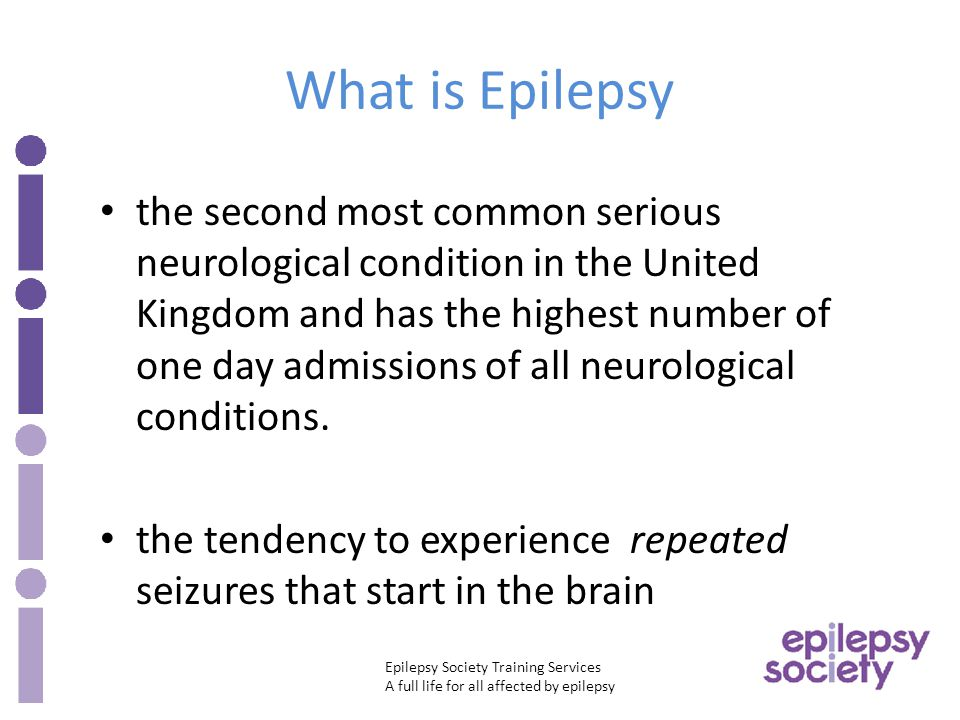 Epilepsy Society Training Services A full life for all affected by epilepsy What is Epilepsy the second most common serious neurological condition in the United Kingdom and has the highest number of one day admissions of all neurological conditions.