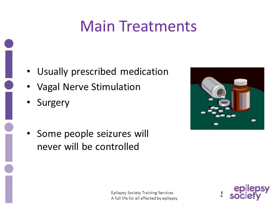 Epilepsy Society Training Services A full life for all affected by epilepsy Main Treatments Usually prescribed medication Vagal Nerve Stimulation Surgery Some people seizures will never will be controlled