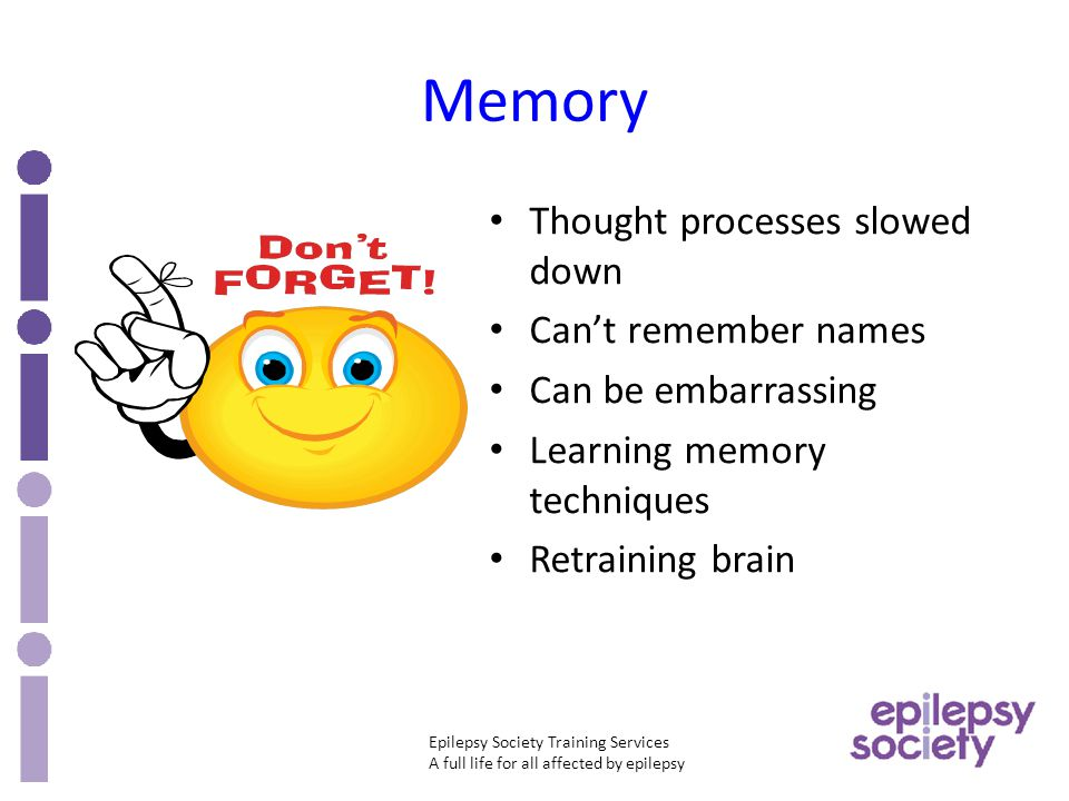Epilepsy Society Training Services A full life for all affected by epilepsy Memory Thought processes slowed down Can't remember names Can be embarrassing Learning memory techniques Retraining brain