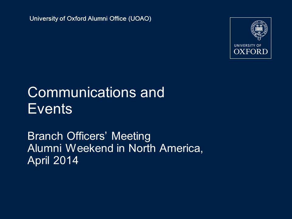 University of Oxford Alumni Office (UOAO) Communications and Events Branch Officers' Meeting Alumni Weekend in North America, April 2014
