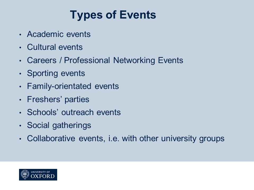 Types of Events Academic events Cultural events Careers / Professional Networking Events Sporting events Family-orientated events Freshers' parties Schools' outreach events Social gatherings Collaborative events, i.e.