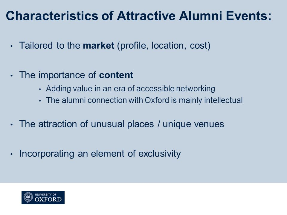 Characteristics of Attractive Alumni Events: Tailored to the market (profile, location, cost) The importance of content Adding value in an era of accessible networking The alumni connection with Oxford is mainly intellectual The attraction of unusual places / unique venues Incorporating an element of exclusivity