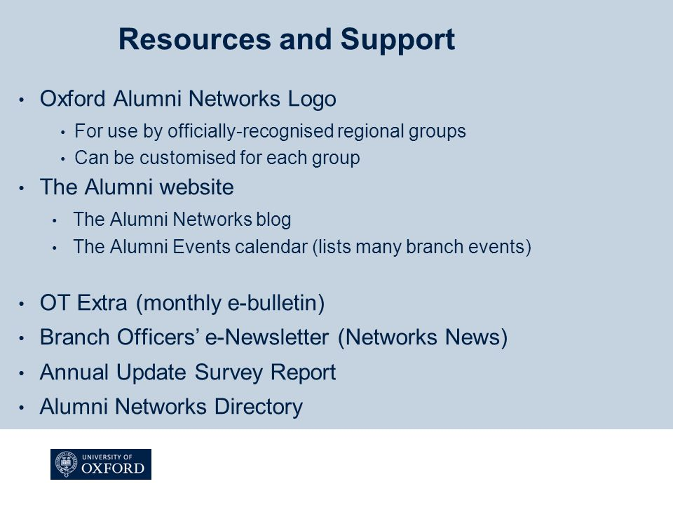 Resources and Support Oxford Alumni Networks Logo For use by officially-recognised regional groups Can be customised for each group The Alumni website The Alumni Networks blog The Alumni Events calendar (lists many branch events) OT Extra (monthly e-bulletin) Branch Officers' e-Newsletter (Networks News) Annual Update Survey Report Alumni Networks Directory