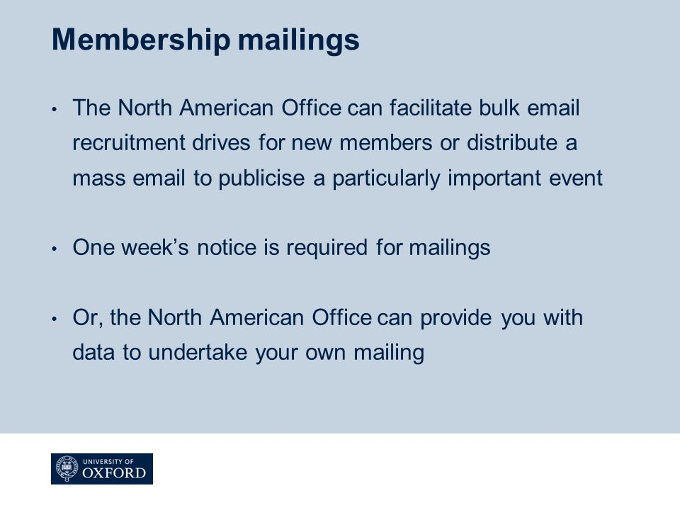 Membership mailings The North American Office can facilitate bulk email recruitment drives for new members or distribute a mass email to publicise a particularly important event One week's notice is required for mailings Or, the North American Office can provide you with data to undertake your own mailing