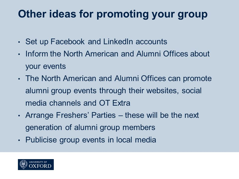 Other ideas for promoting your group Set up Facebook and LinkedIn accounts Inform the North American and Alumni Offices about your events The North American and Alumni Offices can promote alumni group events through their websites, social media channels and OT Extra Arrange Freshers' Parties – these will be the next generation of alumni group members Publicise group events in local media