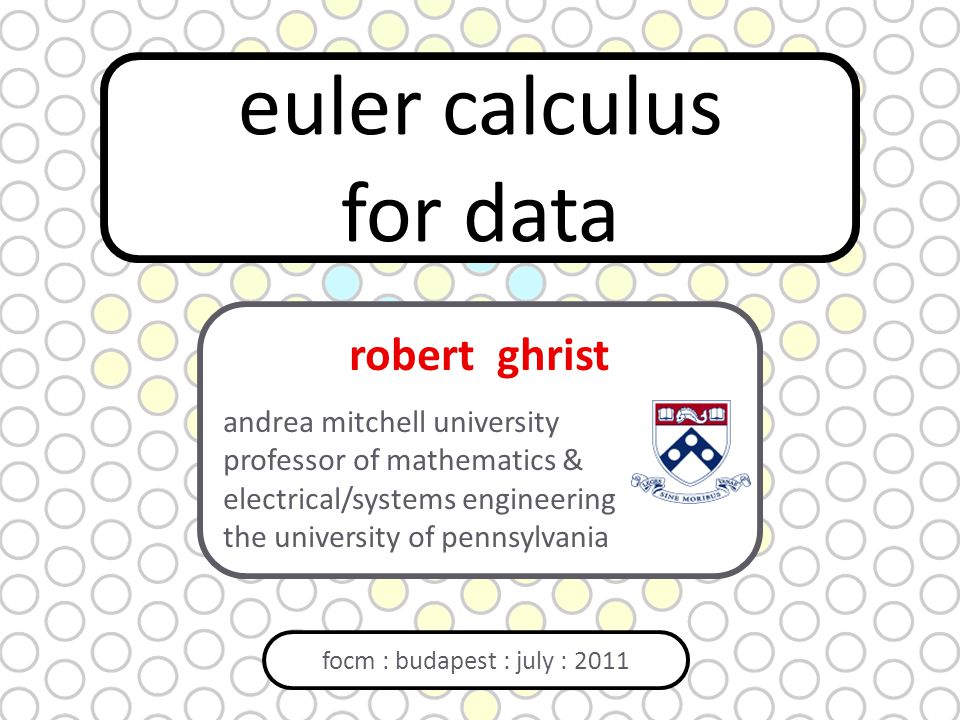 euler calculus for data focm : budapest : july : 2011 robert ghrist andrea mitchell university professor of mathematics & electrical/systems engineering the university of pennsylvania