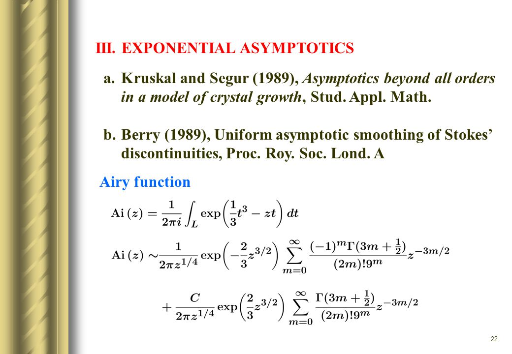 22 III. EXPONENTIAL ASYMPTOTICS a.Kruskal and Segur (1989), Asymptotics beyond all orders in a model of crystal growth, Stud. Appl. Math. b.Berry (198