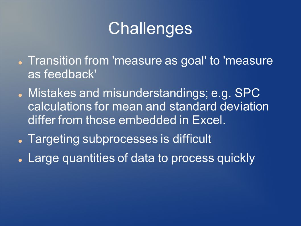 Challenges Transition from measure as goal to measure as feedback Mistakes and misunderstandings; e.g.