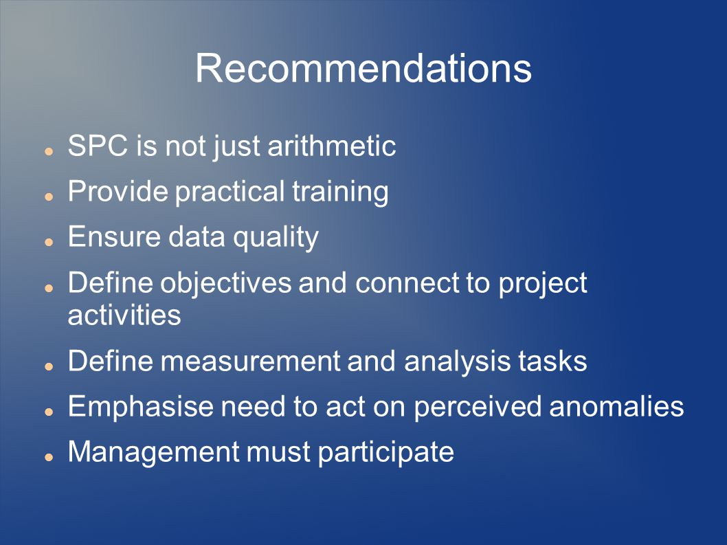 Recommendations SPC is not just arithmetic Provide practical training Ensure data quality Define objectives and connect to project activities Define measurement and analysis tasks Emphasise need to act on perceived anomalies Management must participate