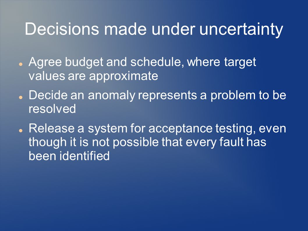 Agree budget and schedule, where target values are approximate Decide an anomaly represents a problem to be resolved Release a system for acceptance testing, even though it is not possible that every fault has been identified