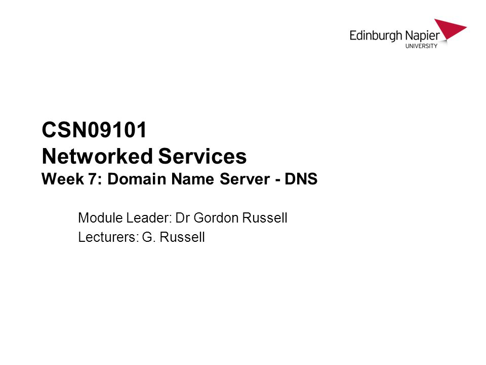 CSN09101 Networked Services Week 7: Domain Name Server - DNS Module Leader: Dr Gordon Russell Lecturers: G. Russell