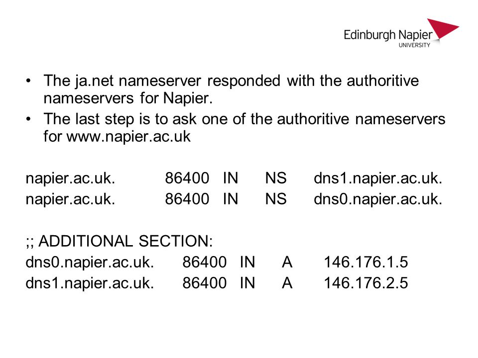 The ja.net nameserver responded with the authoritive nameservers for Napier. The last step is to ask one of the authoritive nameservers for www.napier