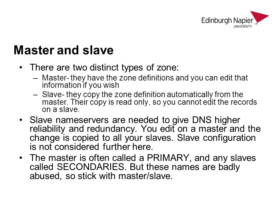 Master and slave There are two distinct types of zone: –Master- they have the zone definitions and you can edit that information if you wish –Slave- t