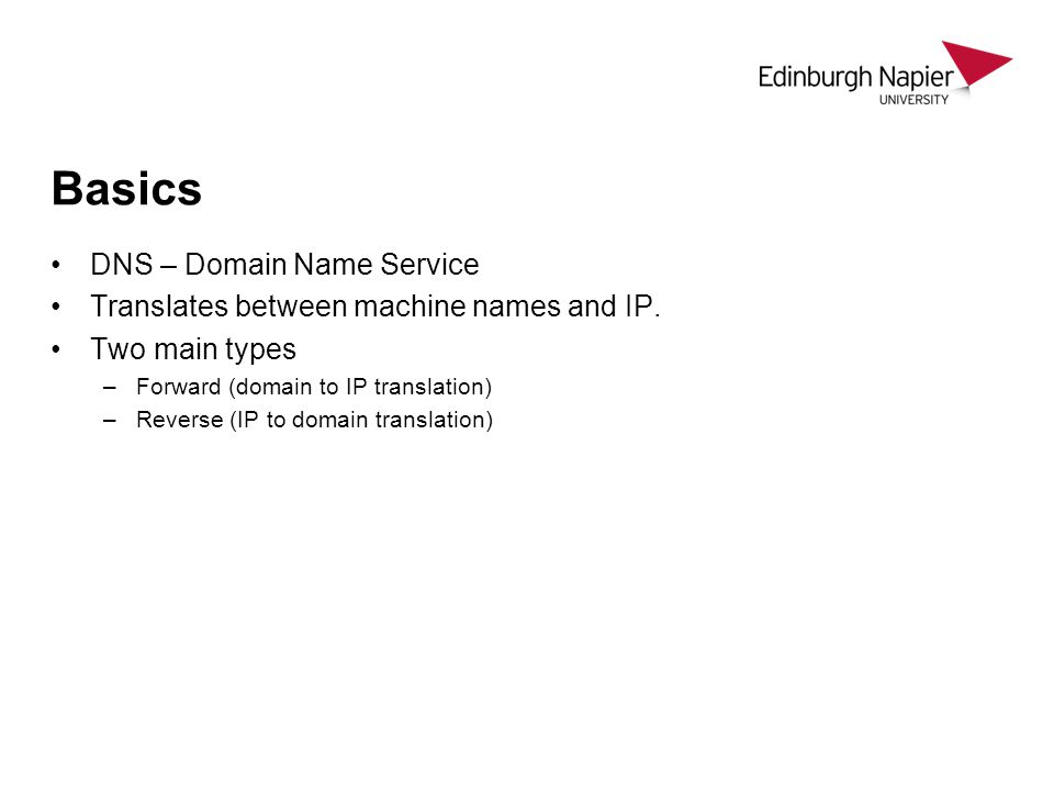 Basics DNS – Domain Name Service Translates between machine names and IP. Two main types –Forward (domain to IP translation) –Reverse (IP to domain tr