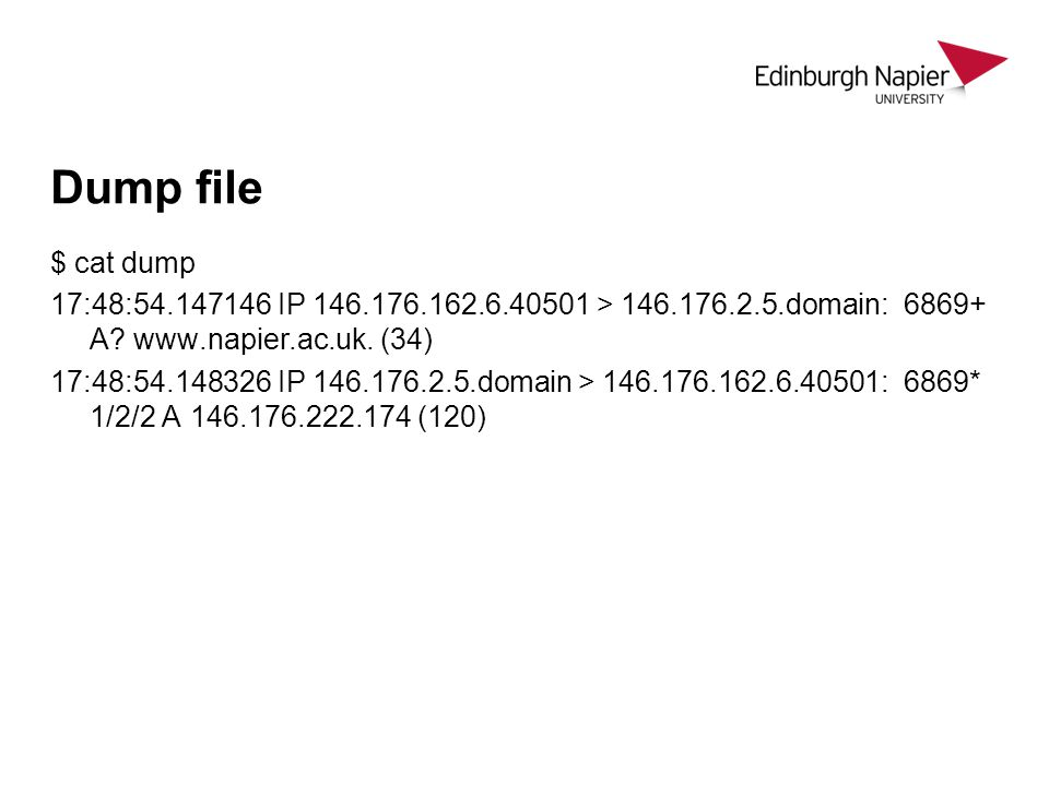 Dump file $ cat dump 17:48:54.147146 IP 146.176.162.6.40501 > 146.176.2.5.domain: 6869+ A? www.napier.ac.uk. (34) 17:48:54.148326 IP 146.176.2.5.domai