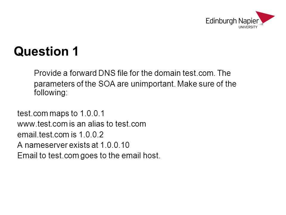 Question 1 Provide a forward DNS file for the domain test.com. The parameters of the SOA are unimportant. Make sure of the following: test.com maps to