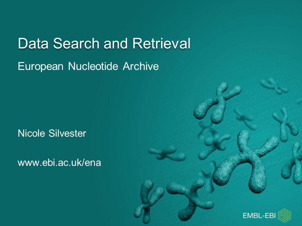 European Nucleotide Archive Data Search and Retrieval Nicole Silvester www.ebi.ac.uk/ena