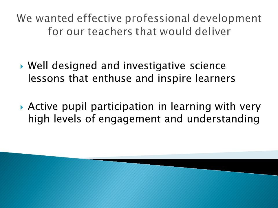 We wanted effective professional development for our teachers that would deliver  Well designed and investigative science lessons that enthuse and inspire learners  Active pupil participation in learning with very high levels of engagement and understanding