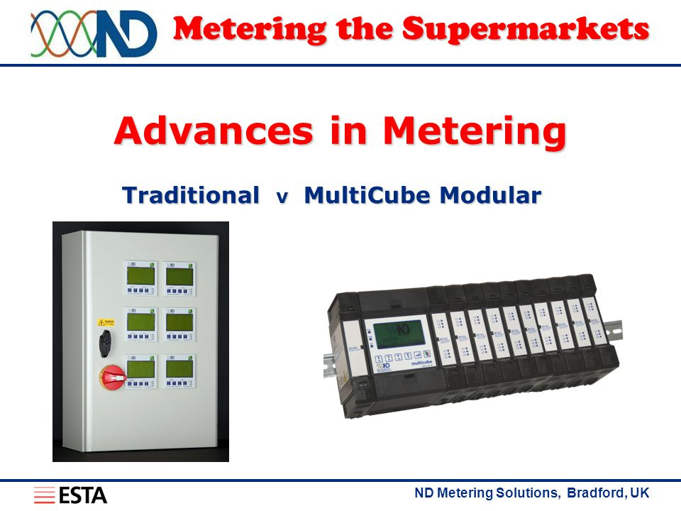 ND Metering Solutions, Bradford, UK Metering the Supermarkets Advances in Metering Traditional vMultiCube Modular
