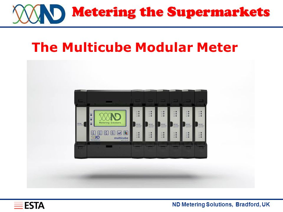 ND Metering Solutions, Bradford, UK Metering the Supermarkets The Multicube Modular Meter