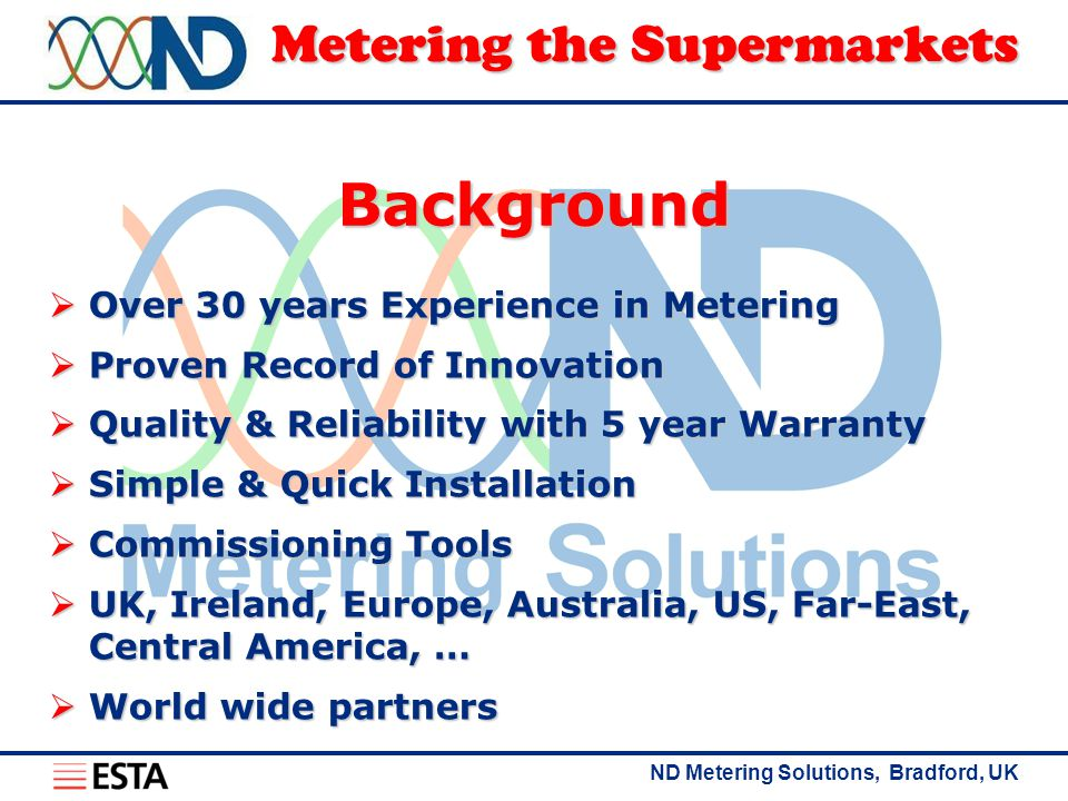 ND Metering Solutions, Bradford, UK Metering the Supermarkets The Challenge Minimise whole life costs  Competitive Pricing  Unbeatable Quality 5 year warranty  1 st Class Support  Fit & Forget  Retrofit friendly Maximise whole life usefulness  Yes we can  Future proof