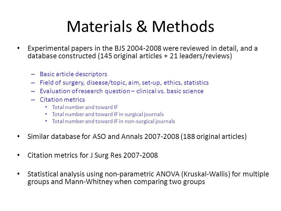 Materials & Methods Experimental papers in the BJS 2004-2008 were reviewed in detail, and a database constructed (145 original articles + 21 leaders/reviews) – Basic article descriptors – Field of surgery, disease/topic, aim, set-up, ethics, statistics – Evaluation of research question – clinical vs.