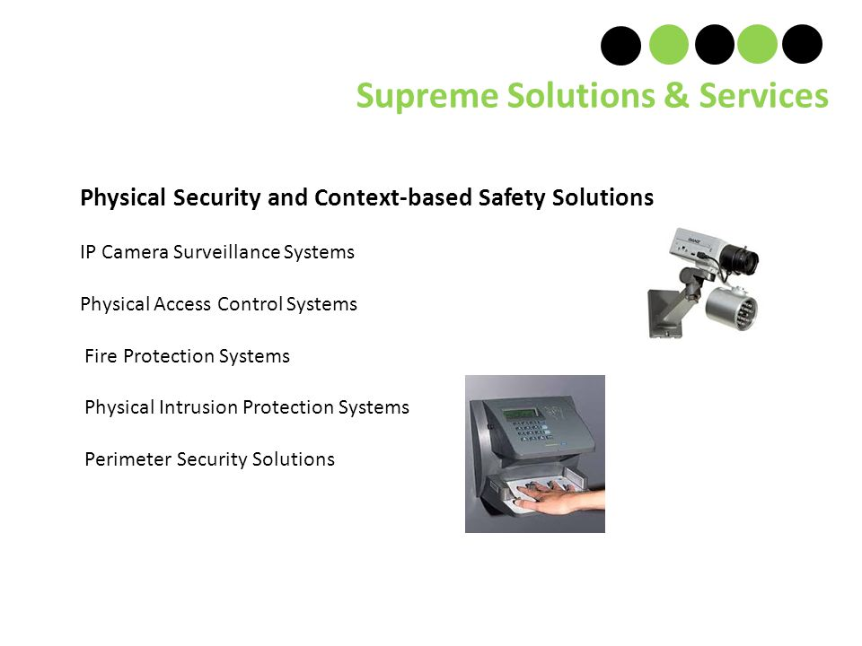 Physical Security and Context-based Safety Solutions IP Camera Surveillance Systems Physical Access Control Systems Fire Protection Systems Physical Intrusion Protection Systems Perimeter Security Solutions