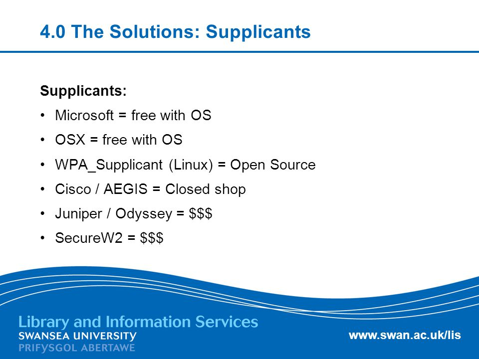 www.swan.ac.uk/lis 4.0 The Solutions: Supplicants Supplicants: Microsoft = free with OS OSX = free with OS WPA_Supplicant (Linux) = Open Source Cisco