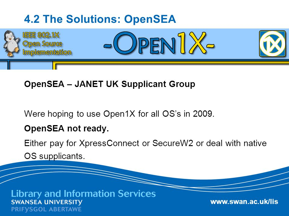 www.swan.ac.uk/lis 4.2 The Solutions: OpenSEA OpenSEA – JANET UK Supplicant Group Were hoping to use Open1X for all OS's in 2009. OpenSEA not ready. E