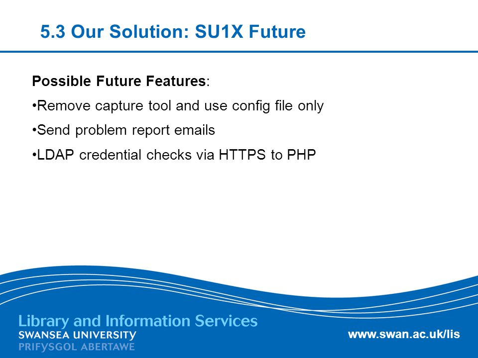 www.swan.ac.uk/lis 5.3 Our Solution: SU1X Future Possible Future Features: Remove capture tool and use config file only Send problem report emails LDA