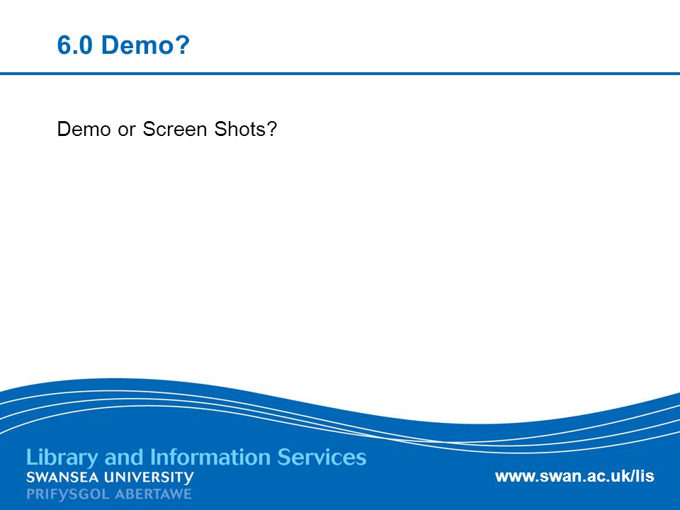 www.swan.ac.uk/lis 6.0 Demo? Demo or Screen Shots?