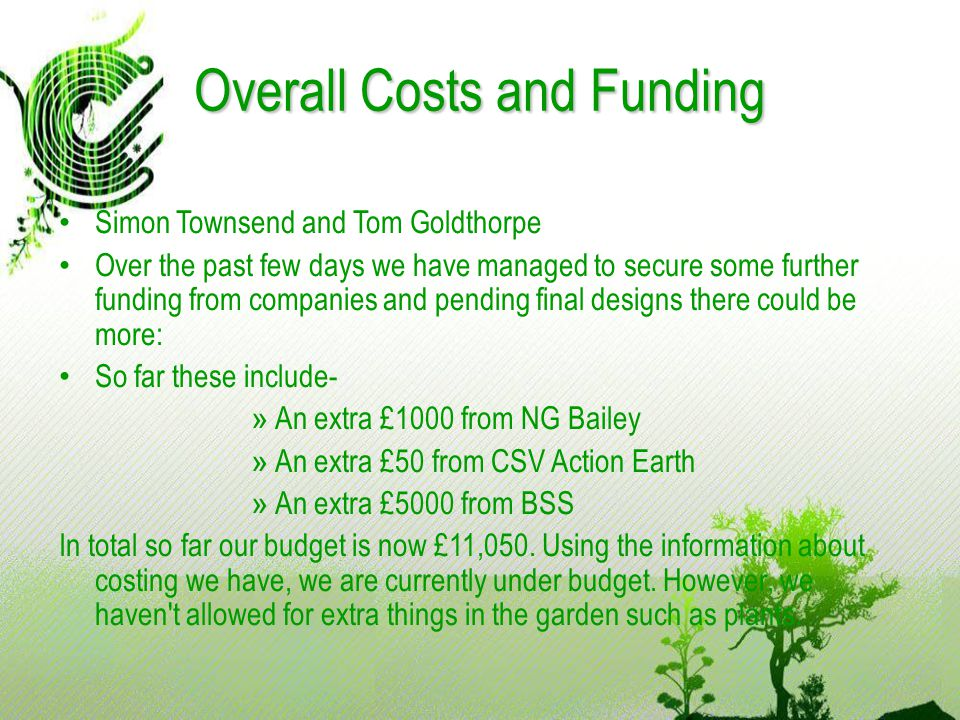 Overall Costs and Funding Simon Townsend and Tom Goldthorpe Over the past few days we have managed to secure some further funding from companies and pending final designs there could be more: So far these include- » An extra £1000 from NG Bailey » An extra £50 from CSV Action Earth » An extra £5000 from BSS In total so far our budget is now £11,050.