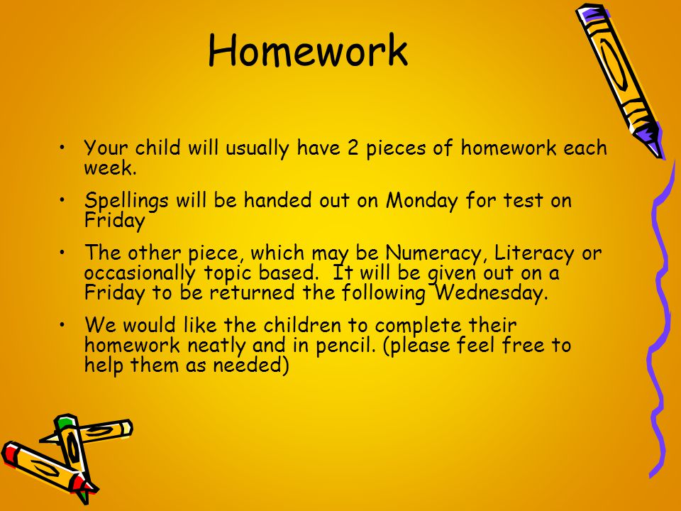Homework Your child will usually have 2 pieces of homework each week. Spellings will be handed out on Monday for test on Friday The other piece, which