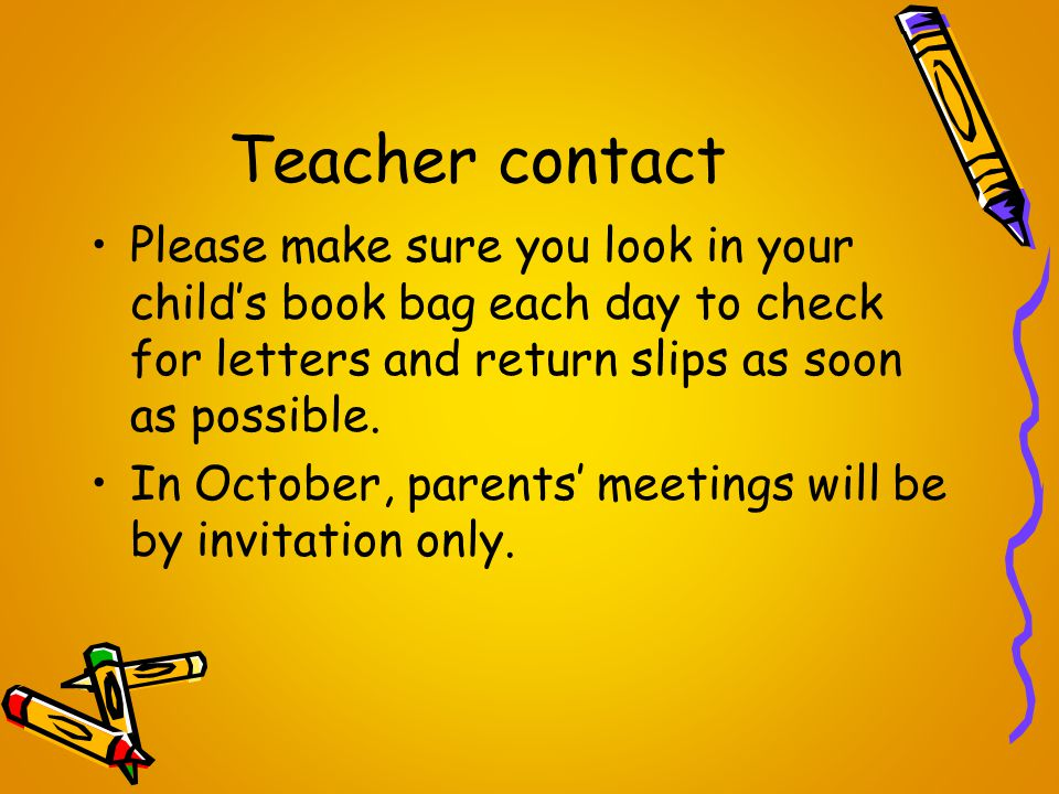 Teacher contact Please make sure you look in your child's book bag each day to check for letters and return slips as soon as possible.
